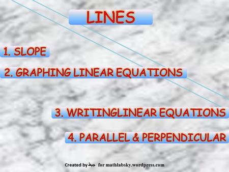 LINES 1. SLOPE 2. GRAPHING LINEAR EQUATIONS 3. WRITINGLINEAR EQUATIONS