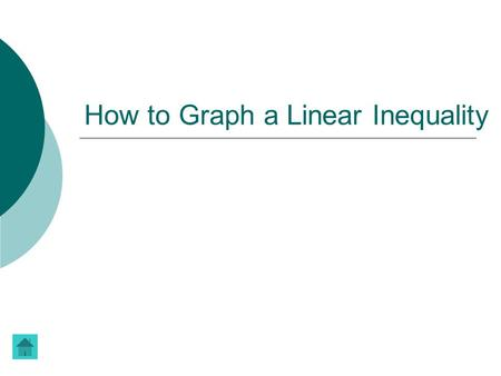 How to Graph a Linear Inequality. Linear Inequalities linear inequality  A linear inequality describes a region of the coordinate plane that has a boundary.