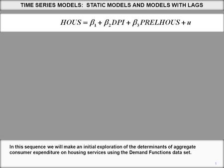 1 TIME SERIES MODELS: STATIC MODELS AND MODELS WITH LAGS In this sequence we will make an initial exploration of the determinants of aggregate consumer.