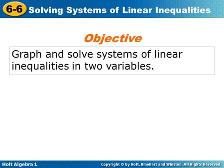 Holt Algebra 1 6-6 Solving Systems of Linear Inequalities Graph and solve systems of linear inequalities in two variables. Objective.