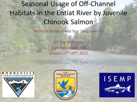Seasonal Usage of Off-Channel Habitats in the Entiat River by Juvenile Chinook Salmon Nicholas Albrecht and Tom Desgroseillier PIT Tag Workshop Skamania.