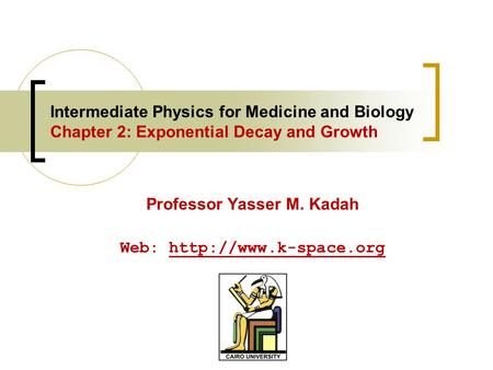 Intermediate Physics for Medicine and Biology Chapter 2: Exponential Decay and Growth Professor Yasser M. Kadah Web: