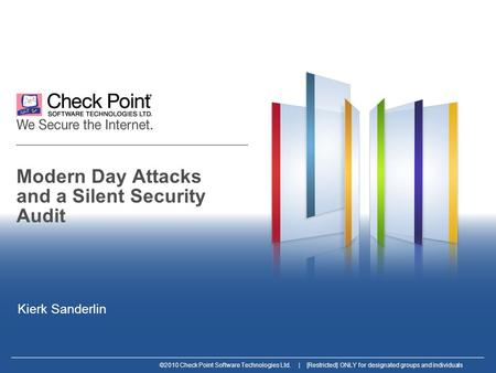 ©2010 Check Point Software Technologies Ltd. | [Restricted] ONLY for designated groups and individuals Modern Day Attacks and a Silent Security Audit Kierk.