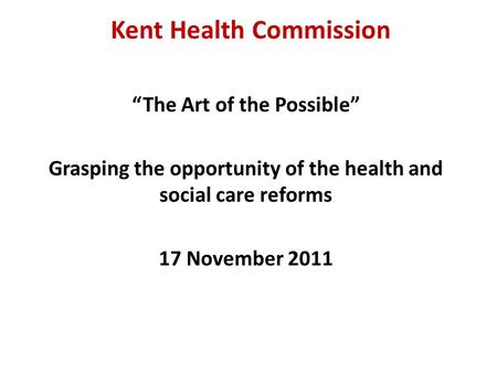 "Kent Health Commission ""The Art of the Possible"" Grasping the opportunity of the health and social care reforms 17 November 2011."