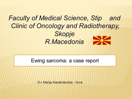 Faculty of Medical Science, Stip and Clinic of Oncology and Radiotherapy, Skopje R.Macedonia Ewing sarcoma: a case report D-r Marija Karakolevska - Ilova.