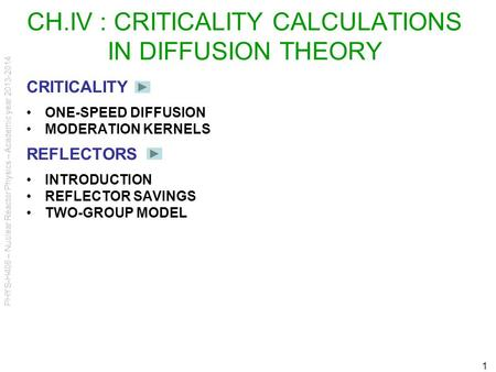PHYS-H406 – Nuclear Reactor Physics – Academic year 2013-2014 1 CH.IV : CRITICALITY CALCULATIONS IN DIFFUSION THEORY CRITICALITY ONE-SPEED DIFFUSION MODERATION.