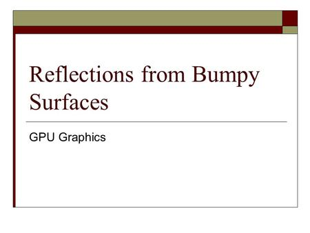Reflections from Bumpy Surfaces GPU Graphics. What are we trying to achieve?  Most surfaces are not flat like glass  Some of these surfaces still give.