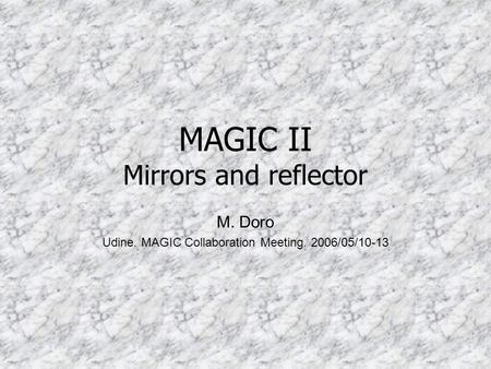 MAGIC II Mirrors and reflector M. Doro Udine. MAGIC Collaboration Meeting. 2006/05/10-13.