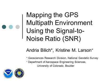 Mapping the GPS Multipath Environment Using the Signal-to- Noise Ratio (SNR) Andria Bilich*, Kristine M. Larson + * Geosciences Research Division, National.