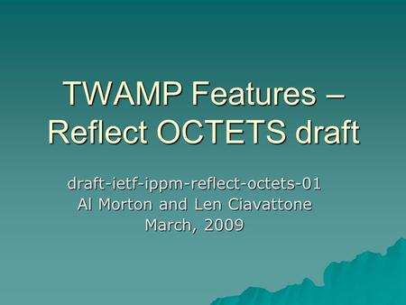 TWAMP Features – Reflect OCTETS draft draft-ietf-ippm-reflect-octets-01 Al Morton and Len Ciavattone March, 2009.