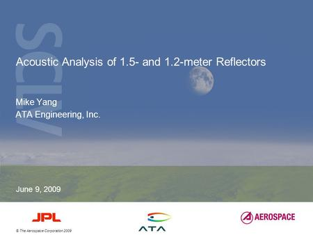 © The Aerospace Corporation 2009 Acoustic Analysis of 1.5- and 1.2-meter Reflectors Mike Yang ATA Engineering, Inc. June 9, 2009.