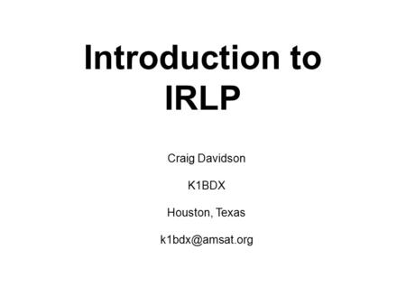 Introduction to IRLP Craig Davidson K1BDX Houston, Texas