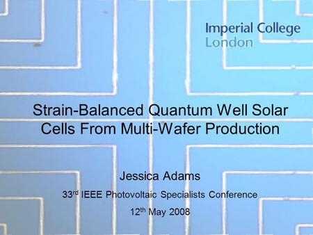 Strain-Balanced Quantum Well Solar Cells From Multi-Wafer Production Jessica Adams 33 rd IEEE Photovoltaic Specialists Conference 12 th May 2008.