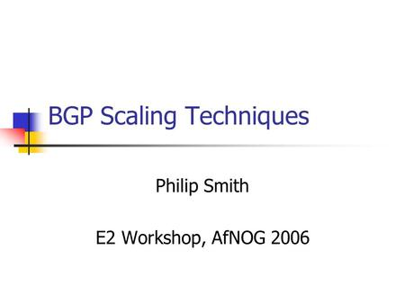 BGP Scaling Techniques Philip Smith E2 Workshop, AfNOG 2006.