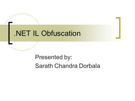 .NET IL Obfuscation Presented by: Sarath Chandra Dorbala.
