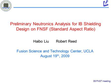 09 FNST meeting Preliminary Neutronics Analysis for IB Shielding Design on FNSF (Standard Aspect Ratio) Haibo Liu Robert Reed Fusion Science and Technology.