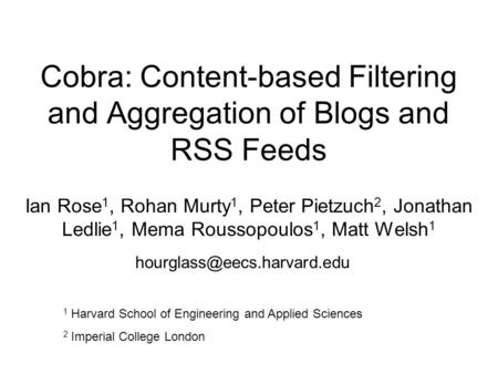 Cobra: Content-based Filtering and Aggregation of Blogs and RSS Feeds Ian Rose 1, Rohan Murty 1, Peter Pietzuch 2, Jonathan Ledlie 1, Mema Roussopoulos.