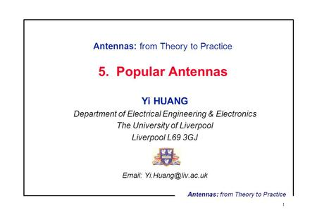 1 Antennas: from Theory to Practice 5. Popular Antennas Yi HUANG Department of Electrical Engineering & Electronics The University of Liverpool Liverpool.