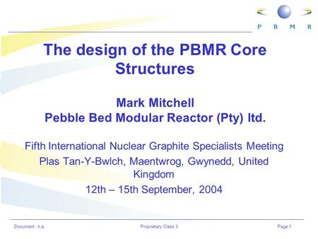 Document : n.a.Proprietary Class 3Page 1 The design of the PBMR Core Structures Mark Mitchell Pebble Bed Modular Reactor (Pty) ltd. Fifth International.