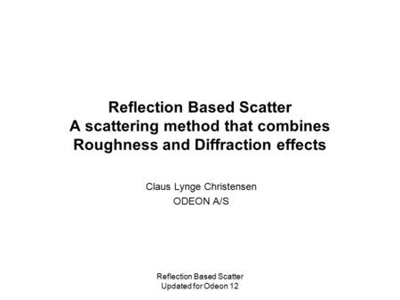 Reflection Based Scatter Updated for Odeon 12 Reflection Based Scatter A scattering method that combines Roughness and Diffraction effects Claus Lynge.