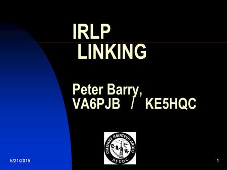 5/21/20151 IRLP LINKING Peter Barry, VA6PJB / KE5HQC.