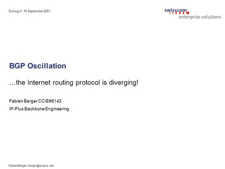 Swinog-3, 19 September 2001 Fabien Berger, BGP Oscillation …the Internet routing protocol is diverging! Fabien Berger CCIE#6143 IP-Plus.