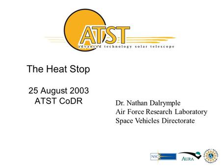 The Heat Stop 25 August 2003 ATST CoDR Dr. Nathan Dalrymple Air Force Research Laboratory Space Vehicles Directorate.