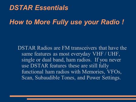 DSTAR Essentials How to More Fully use your Radio ! DSTAR Radios are FM transceivers that have the same features as most everyday VHF / UHF, single or.