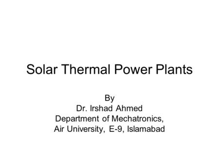 Solar Thermal Power Plants By Dr. Irshad Ahmed Department of Mechatronics, Air University, E-9, Islamabad.