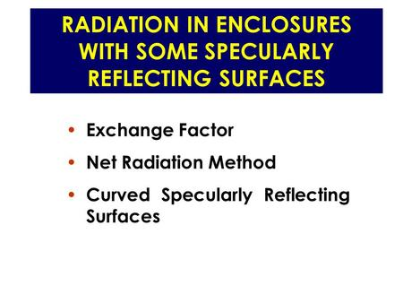 RADIATION IN ENCLOSURES WITH SOME SPECULARLY REFLECTING SURFACES Exchange Factor Net Radiation Method Curved Specularly Reflecting Surfaces.