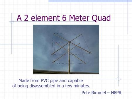 A 2 element 6 Meter Quad Made from PVC pipe and capable of being disassembled in a few minutes. Pete Rimmel – N8PR.