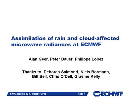 Slide 1 IPWG, Beijing, 13-17 October 2008 Slide 1 Assimilation of rain and cloud-affected microwave radiances at ECMWF Alan Geer, Peter Bauer, Philippe.