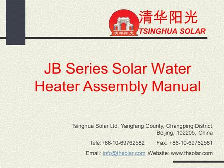 清华阳光 TSINGHUA SOLAR JB Series Solar Water Heater Assembly Manual Tsinghua Solar Ltd. Yangfang County, Changping District, Beijing, 102205, China Tele:+86-10-69762582.