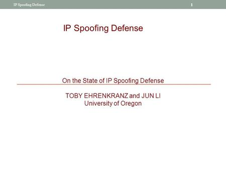 IP Spoofing Defense On the State of IP Spoofing Defense TOBY EHRENKRANZ and JUN LI University of Oregon 1 IP Spoofing Defense.