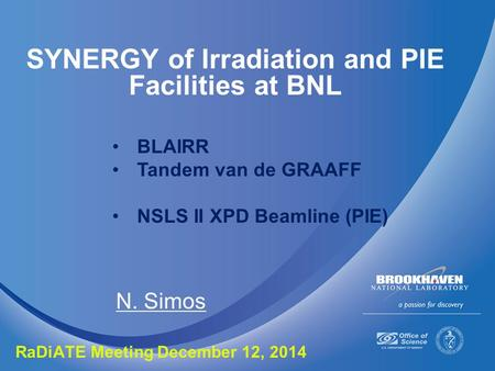 SYNERGY of Irradiation and PIE Facilities at BNL N. Simos RaDiATE Meeting December 12, 2014 BLAIRR Tandem van de GRAAFF NSLS II XPD Beamline (PIE)