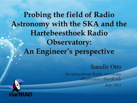 Probing the field of Radio Astronomy with the SKA and the Hartebeesthoek Radio Observatory: An Engineer's perspective Sunelle Otto Hartebeesthoek Radio.
