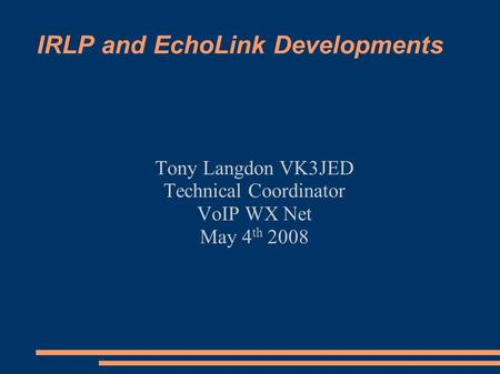 IRLP and EchoLink Developments Tony Langdon VK3JED Technical Coordinator VoIP WX Net May 4 th 2008.
