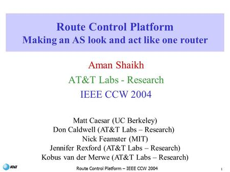 1 Route Control Platform – IEEE CCW 2004 Route Control Platform Making an AS look and act like one router Aman Shaikh AT&T Labs - Research IEEE CCW 2004.