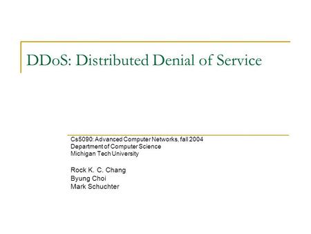 DDoS: Distributed Denial of Service Cs5090: Advanced Computer Networks, fall 2004 Department of Computer Science Michigan Tech University Rock K. C. Chang.