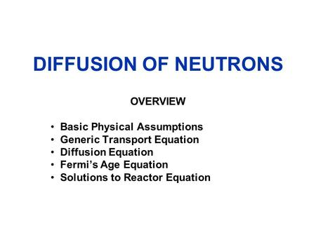DIFFUSION OF NEUTRONS OVERVIEW Basic Physical Assumptions Generic Transport Equation Diffusion Equation Fermi's Age Equation Solutions to Reactor Equation.