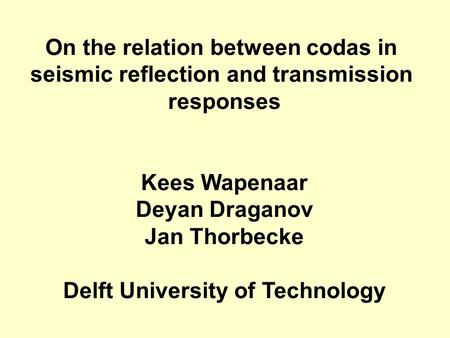 On the relation between codas in seismic reflection and transmission responses Kees Wapenaar Deyan Draganov Jan Thorbecke Delft University of Technology.