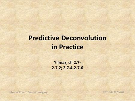 Predictive Deconvolution in Practice Introduction to Seismic ImagingERTH 4470/5470 Yilmaz, ch 2.7- 2.7.2; 2.7.4-2.7.6.