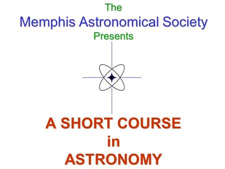 The Memphis Astronomical Society Presents A SHORT COURSE in ASTRONOMY.