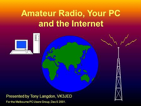 1 Amateur Radio, Your PC and the Internet Presented by Tony Langdon, VK3JED For the Melbourne PC Users Group, Dec 5 2001.