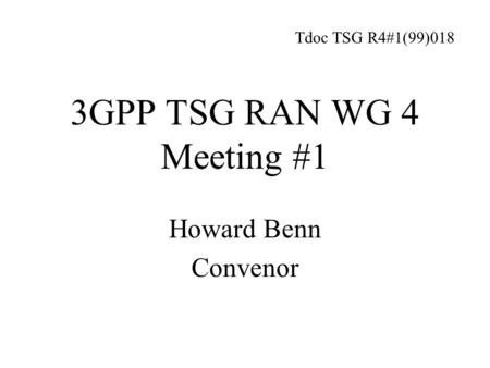 3GPP TSG RAN WG 4 Meeting #1 Howard Benn Convenor Tdoc TSG R4#1(99)018.