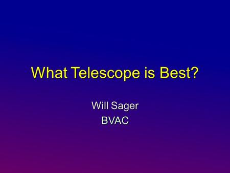 What Telescope is Best? Will Sager BVAC. Six Things I Think I Think About Scopes There is no perfect scope – different types have different strengthsThere.