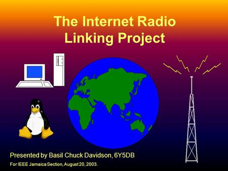 1 The Internet Radio Linking Project Presented by Basil Chuck Davidson, 6Y5DB For IEEE Jamaica Section, August 20, 2003.