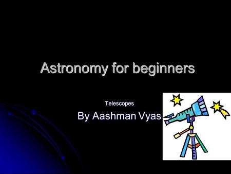 Astronomy for beginners Telescopes By Aashman Vyas.