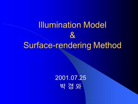 Illumination Model & Surface-rendering Method 2001.07.25 박 경 와.