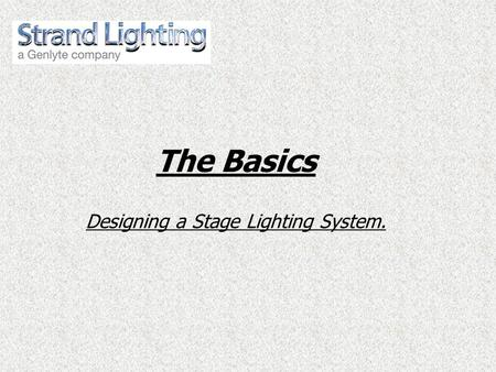 The Basics Designing a Stage Lighting System..